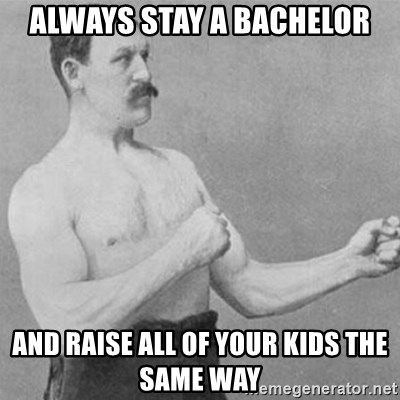 overly manly man - ALWAYS STAY A BACHELOR AND RAISE ALL OF YOUR KIDS THE SAME WAY