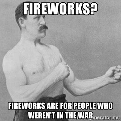 overly manly man - Fireworks? Fireworks are for people who weren't in the war