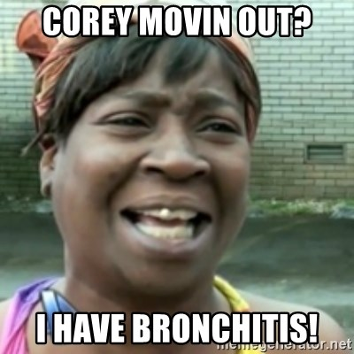 Ain't nobody got time fo dat so - Corey movin out? I HAVE BRONCHITIS!