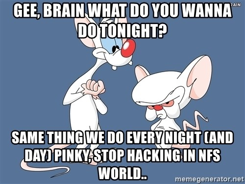 Pinky And The Brain - Gee, brain what do you wanna do tonight? Same thing we do every night (and day) Pinky, Stop hacking in NFS WORLD..