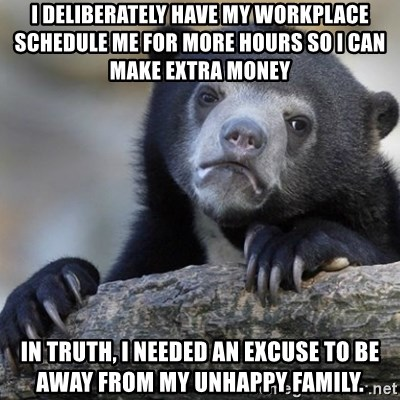 Confession Bear - I deliberately have my workplace schedule me for more hours so I can make extra money in truth, I needed an excuse to be away from my unhappy family.