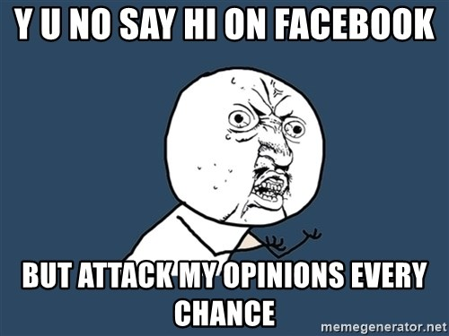 Y U No - Y U NO SAY HI ON FACEBOOK BUT ATTACK MY OPINIONS EVERY CHANCE