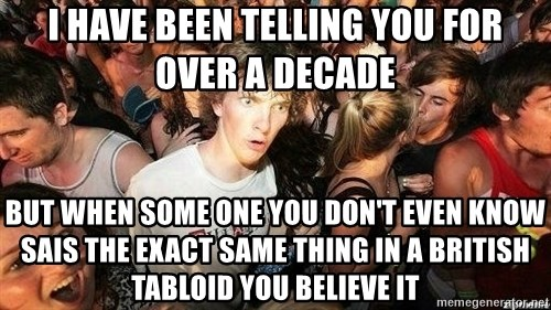 -Sudden Clarity Clarence - i have been telling you for over a decade but when some one you don't even know sais the exact same thing in a British tabloid you believe it