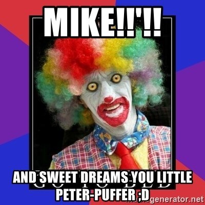 go to bed clown  - MIKE!!'!! And sweet dreams you little Peter-puffer ;D