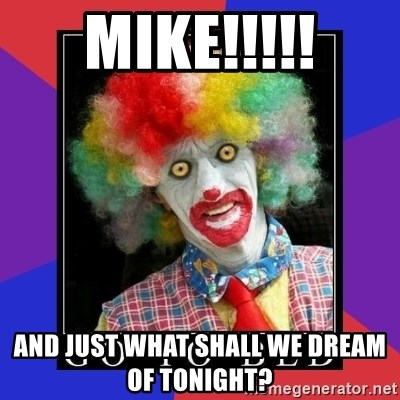 go to bed clown  - MIKE!!!!! And just what shall we dream of tonight?