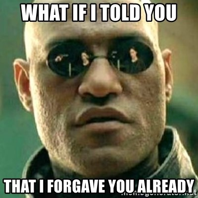 what if i told you matri - what if i told you that i forgave you already