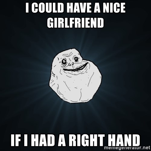 Forever Alone - i could have a nice girlfriend if i had a right hand