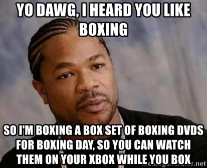 Yo Dawg - yo dawg, i heard you like boxing so i'm boxing a box set of boxing dvds for boxing day, so you can watch them on your xbox while you box