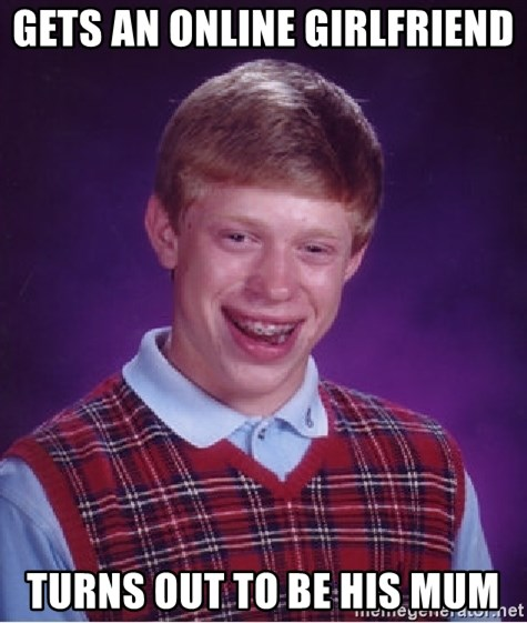 Bad Luck Brian - Gets an online Girlfriend turns out to be his mum