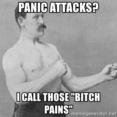 """overly manly man - Panic Attacks? I Call Those """"Bitch Pains"""""""