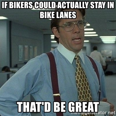 Yeah that'd be great... - if bikers could actually stay in bike lanes that'd be great