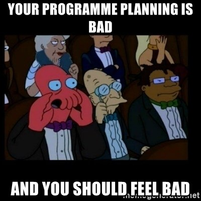 X is bad and you should feel bad - YOUR PROGRAMME PLANNING IS BAD AND YOU SHOULD FEEL BAD