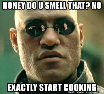 What if I told you / Matrix Morpheus - HONEY DO U SMELL THAT? NO EXACTLY START COOKING