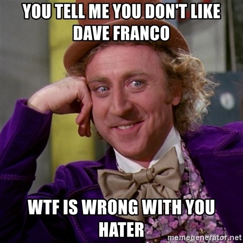 Willy Wonka - You tell me you don't like Dave franco Wtf is wrong with you hater