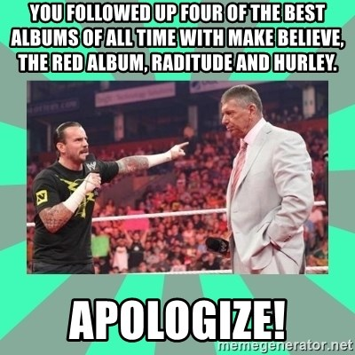 CM Punk Apologize! - you followed up four of the best albums of all time with make believe, the red album, raditude and hurley. Apologize!