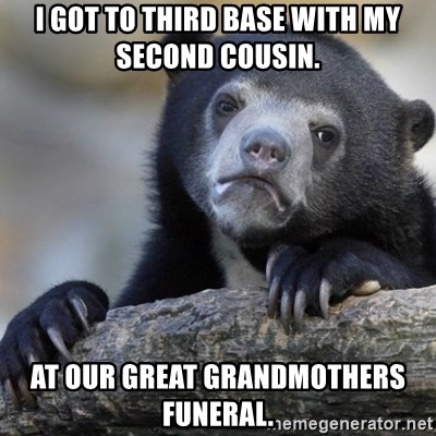 Confession Bear - I got to third base with my second cousin. At our great grandmothers funeral.