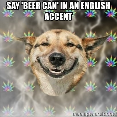 Stoner Dog - Say 'beer can' in an english accent