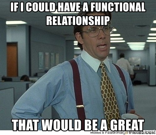 That would be great - IF I COULD HAVE A FUNCTIONAL RELATIONSHIP THAT WOULD BE A GREAT