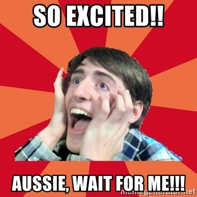 Super Excited - SO EXCITED!! AUSSIE, WAIT FOR ME!!!