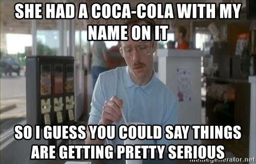 Things are getting pretty Serious (Napoleon Dynamite) - she had a coca-cola with my name on it so i guess you could say things are getting pretty serious