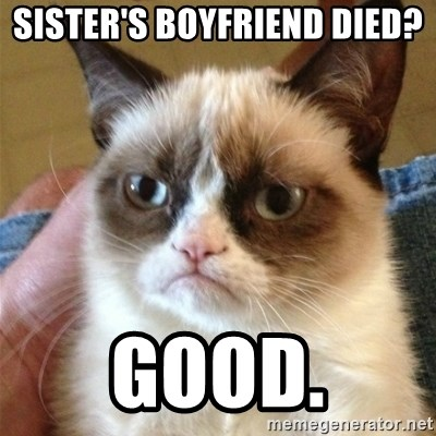 Grumpy Cat  - Sister's boyfriend died?  Good.