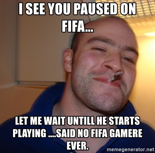 Good Guy Greg - i see you paused on fifa... let me wait untill he starts playing ....said no fifa gamere ever.
