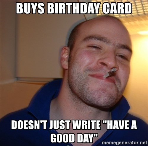 """Good Guy Greg - BUYS BIRTHDAY CARD DOESN'T JUST WRITE """"HAVE A GOOD DAY"""""""