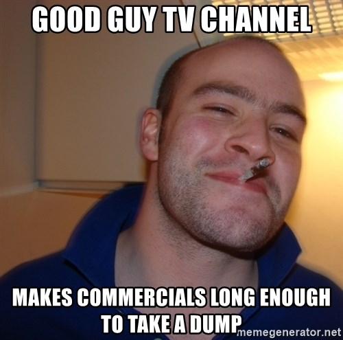 Good Guy Greg - GOOD GUY TV CHANNEL MAKES COMMERCIALS LONG ENOUGH TO TAKE A DUMP