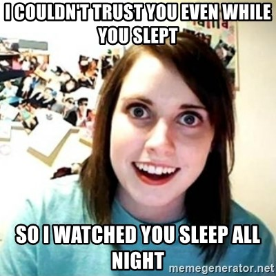 Overly Attached Girlfriend creepy - I couldn't trust you even while you slept So I watched you sleep all night