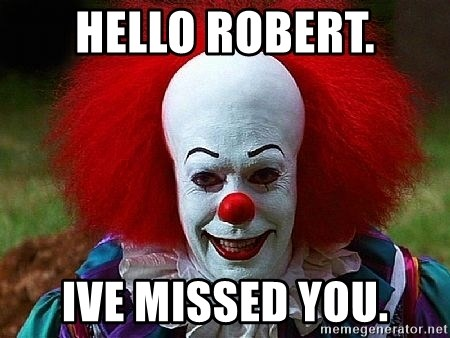 Pennywise the Clown - HELLO ROBERT. IVE MISSED YOU.