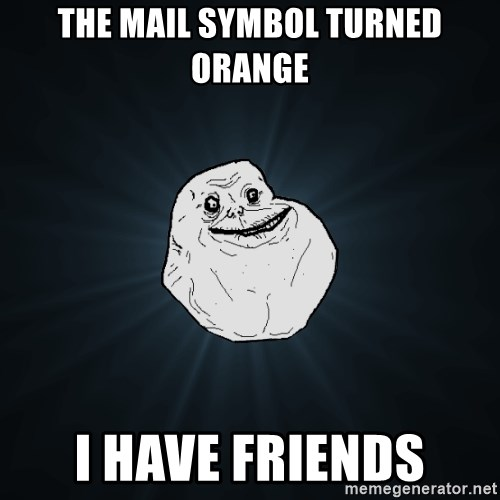 Forever Alone - the mail symbol turned orange I have friends
