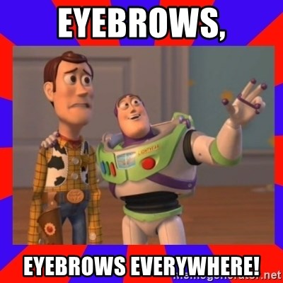 Everywhere - Eyebrows, eyebrows everywhere!