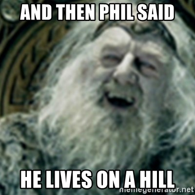 you have no power here - AND THEN PHIL SAID HE LIVES ON A HILL