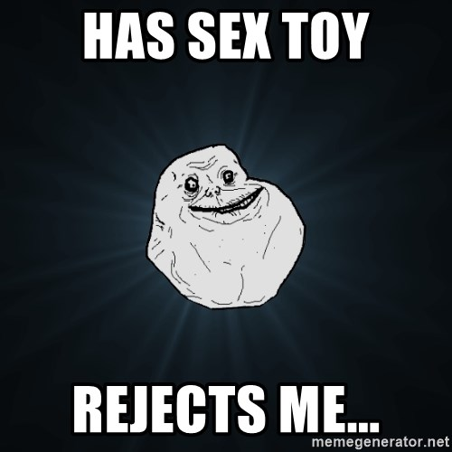 Forever Alone - HAS SEX TOY rejects me...