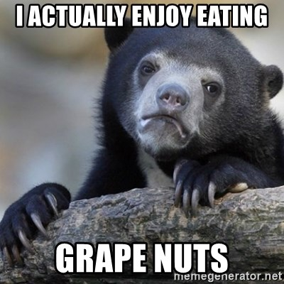 Confession Bear - I actually enjoy eating Grape Nuts