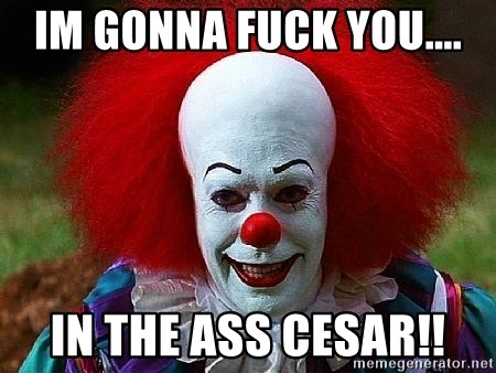Pennywise the Clown - IM GONNA FUCK YOU.... IN THE ASS CESAR!!
