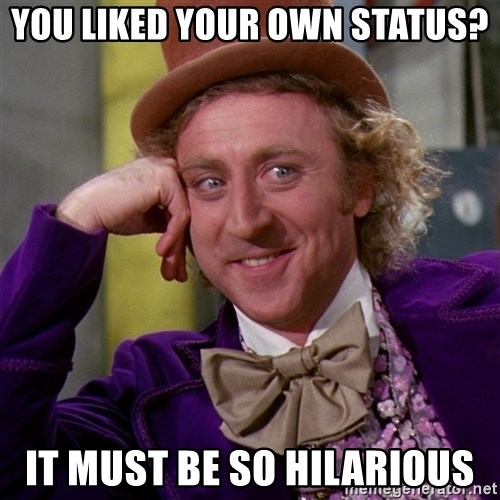 Willy Wonka - you liked your own status? it must be so hilarious