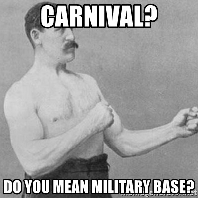 overly manly man - Carnival? do you mean military base?