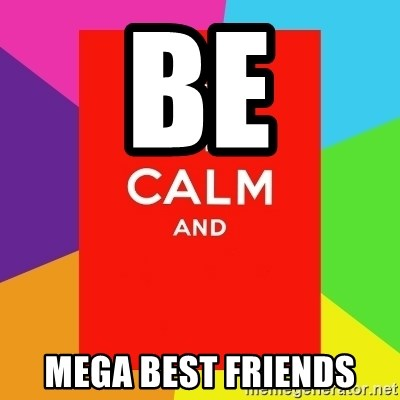 Keep calm and - Be mega best friends