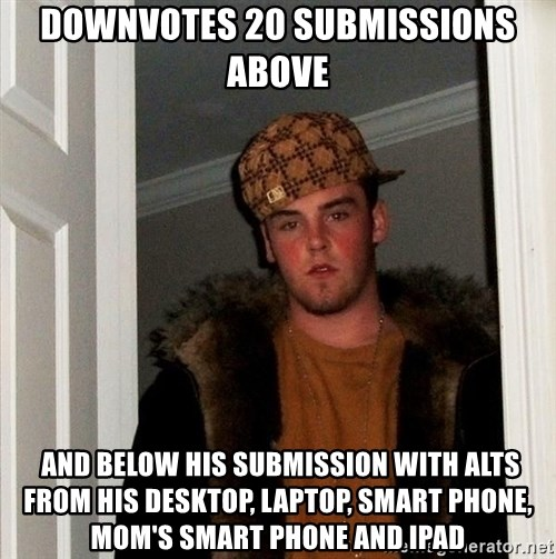 Scumbag Steve - downvotes 20 submissions above  and below his submission with alts from his desktop, laptop, smart phone, mom's smart phone and ipad