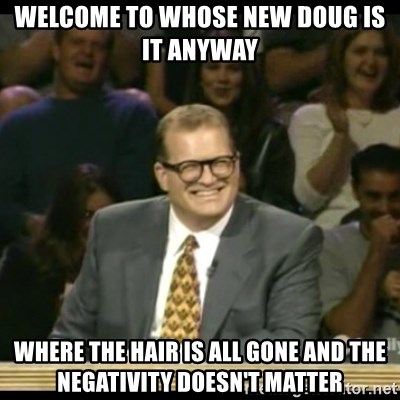 Whose Line - Welcome to whose new Doug is it anyway  Where the hair is all gone and the negativity doesn't matter