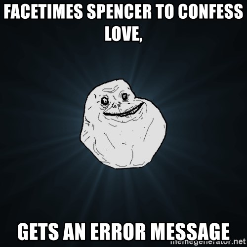Forever Alone - FaceTimes Spencer to confess love, gets an error message