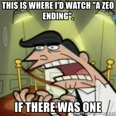 "If i had one - This is where I'd watch ""A Zeo Ending"". If there was one"
