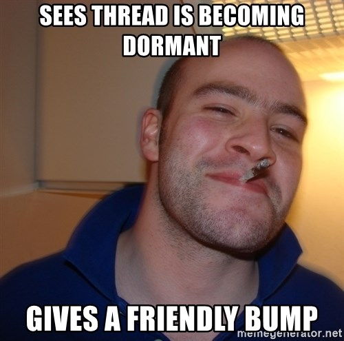 Good Guy Greg - Sees thread is becoming dormant Gives a friendly bump
