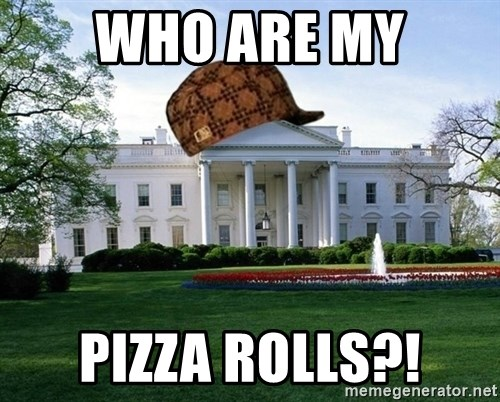 scumbag whitehouse - WHO ARE MY PIZZA ROLLS?!