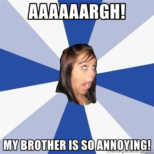 Annoying Facebook Girl - Aaaaaargh! My brother is SO ANNOYING!