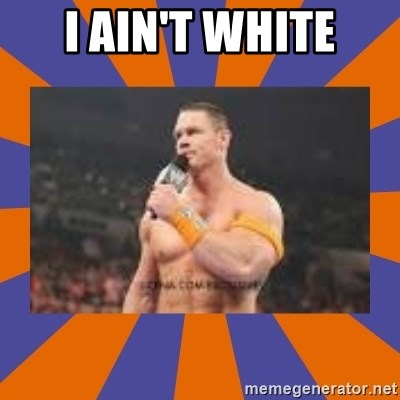 John cena be like you got a big ass dick - I AIN'T WHITE