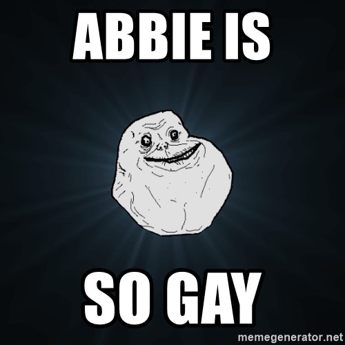 Forever Alone - ABBIE IS  SO GAY
