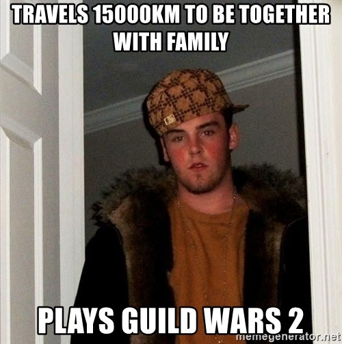 Scumbag Steve - travels 15000km to be together with family plays guild wars 2