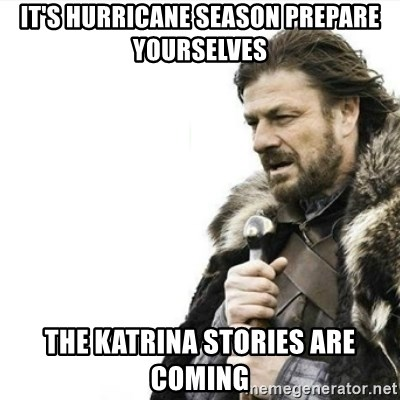 Prepare yourself - It's hurricane season prepare yourselves The Katrina stories are coming